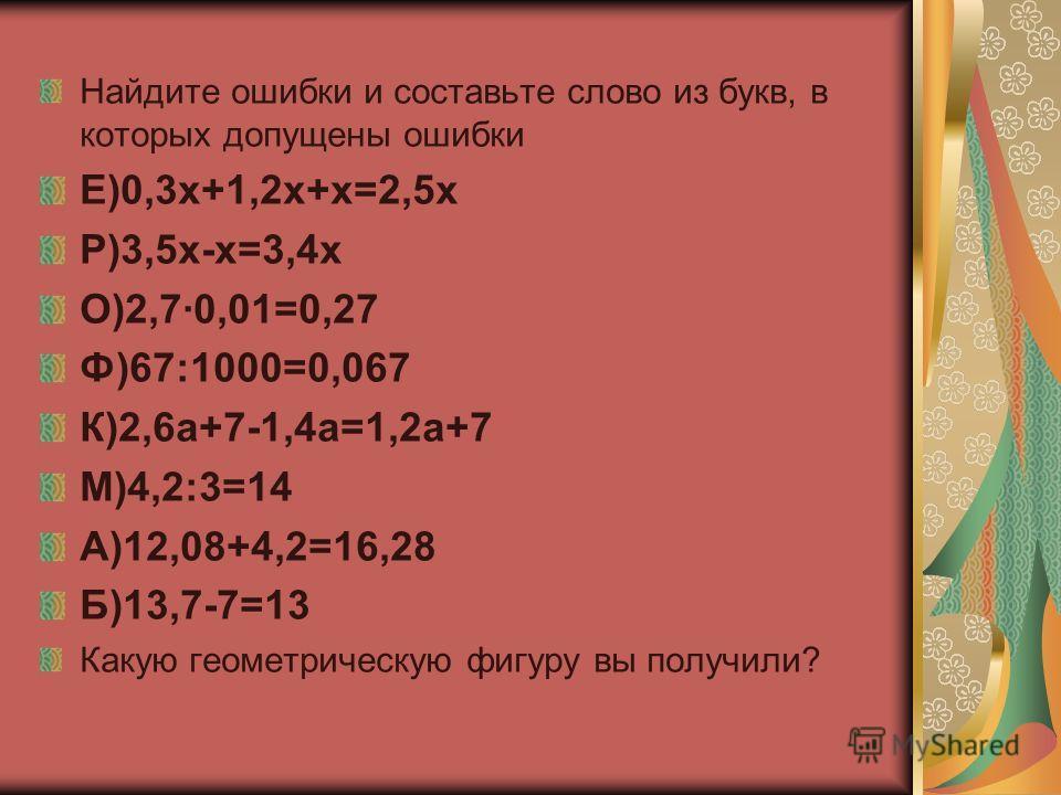 Найдите ошибки и составьте слово из букв, в которых допущены ошибки Е)0,3х+1,2х+х=2,5х Р)3,5х-х=3,4х О)2,7·0,01=0,27 Ф)67:1000=0,067 К)2,6а+7-1,4а=1,2а+7 М)4,2:3=14 А)12,08+4,2=16,28 Б)13,7-7=13 Какую геометрическую фигуру вы получили?
