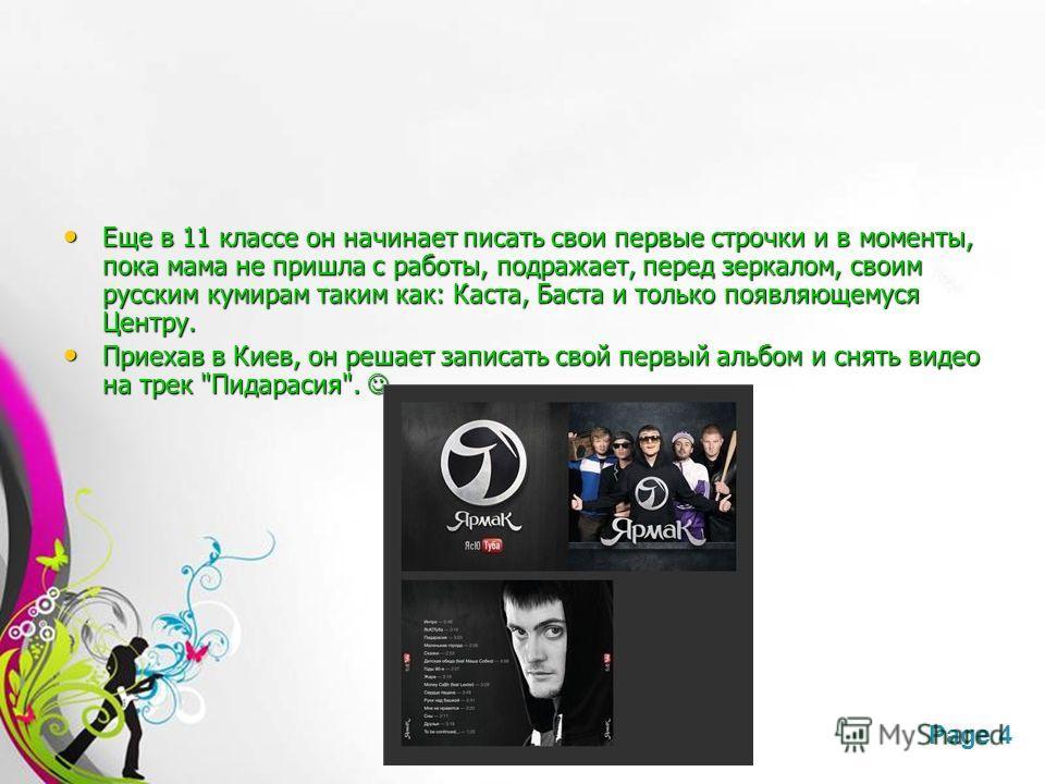 Free Powerpoint TemplatesPage 4 Еще в 11 классе он начинает писать свои первые строчки и в моменты, пока мама не пришла с работы, подражает, перед зеркалом, своим русским кумирам таким как: Каста, Баста и только появляющемуся Центру. Приехав в Киев,
