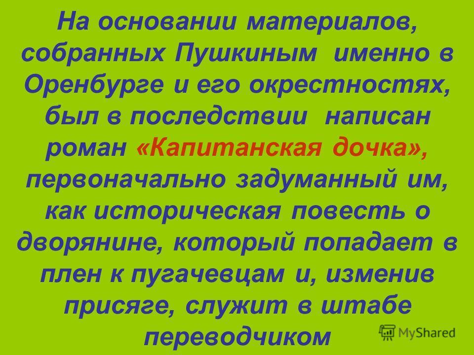 На основании материалов, собранных Пушкиным именно в Оренбурге и его окрестностях, был в последствии написан роман «Капитанская дочка», первоначально задуманный им, как историческая повесть о дворянине, который попадает в плен к пугачевцам и, изменив