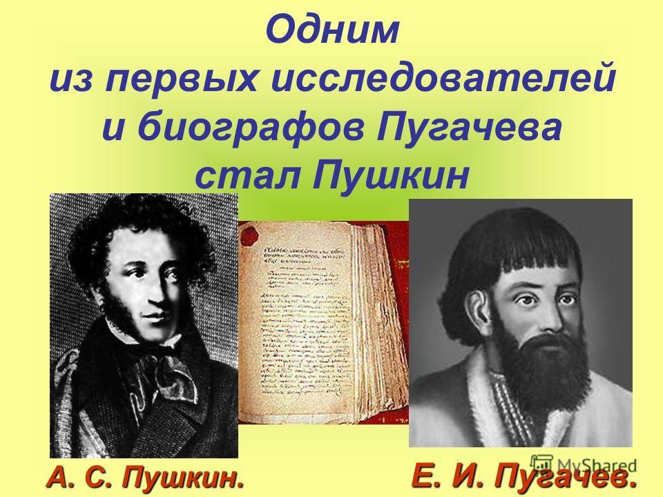 Одним из первых исследователей и биографов Пугачева стал Пушкин Е. И. Пугачев. А. С. Пушкин.