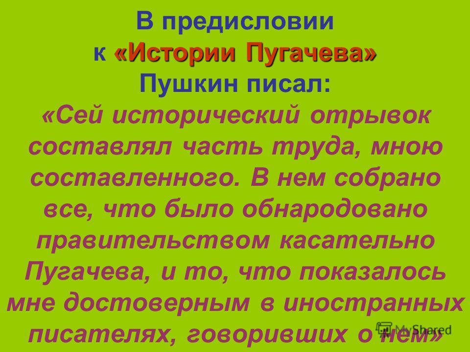 «Истории Пугачева» В предисловии к «Истории Пугачева» Пушкин писал: «Сей исторический отрывок составлял часть труда, мною составленного. В нем собрано все, что было обнародовано правительством касательно Пугачева, и то, что показалось мне достоверным