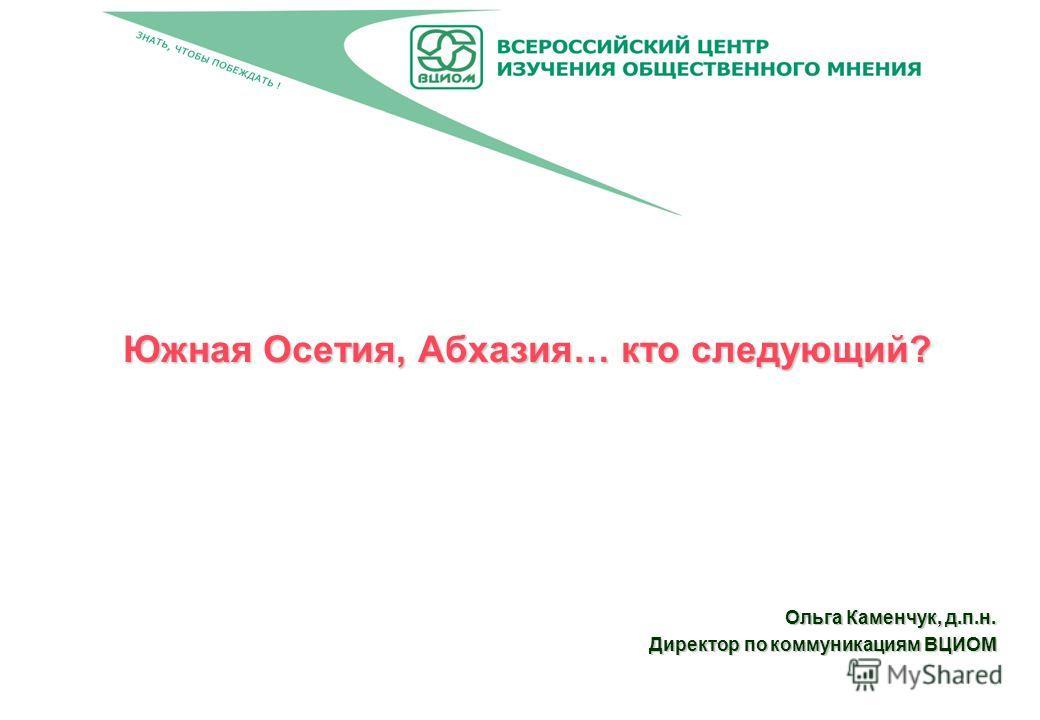 Южная Осетия, Абхазия… кто следующий? Ольга Каменчук, д.п.н. Директор по коммуникациям ВЦИОМ