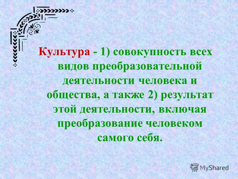 Культура - 1) совокупность всех видов преобразовательной деятельности человека и общества, а также 2) результат этой деятельности, включая преобразование человеком самого себя.