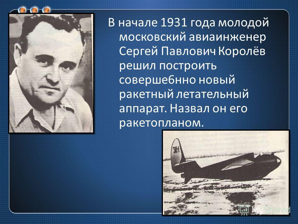 В начале 1931 года молодой московский авиаинженер Сергей Павлович Королёв решил построить соверше 6 нно новый ракетный летательный аппарат. Назвал он его ракетопланом.