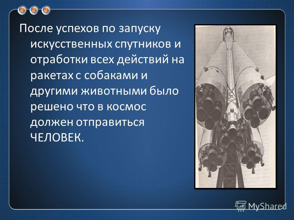 После успехов по запуску искусственных спутников и отработки всех действий на ракетах с собаками и другими животными было решено что в космос должен отправиться ЧЕЛОВЕК.