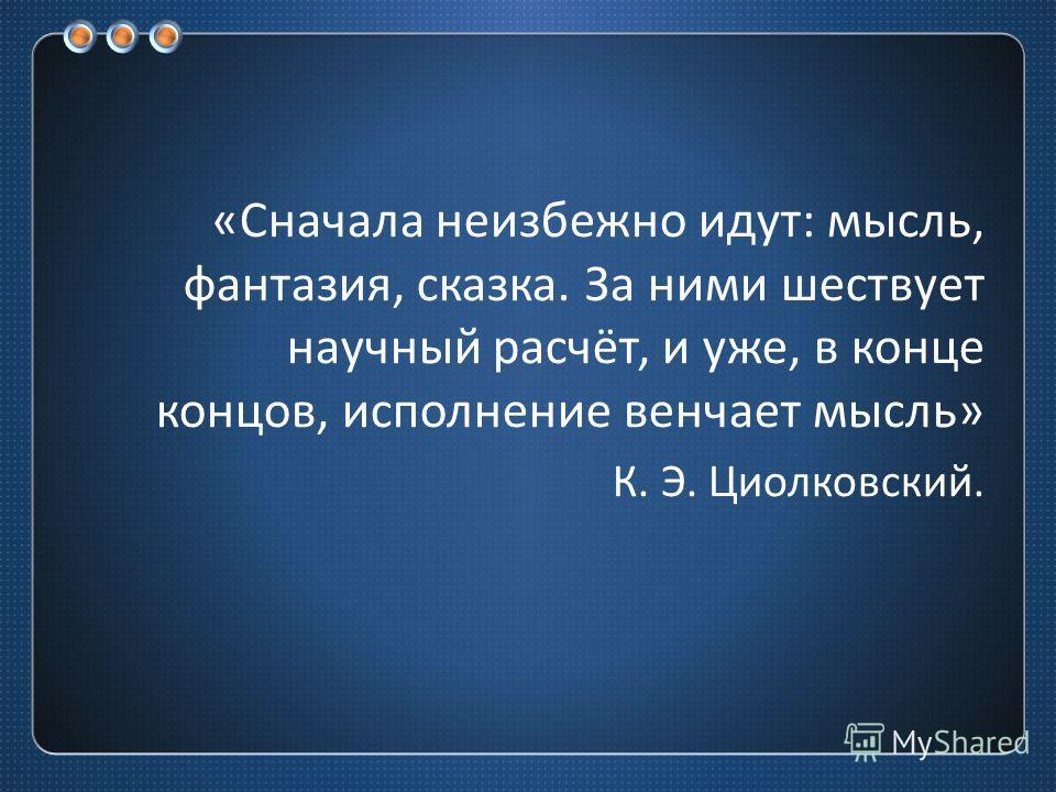 « Сначала неизбежно идут : мысль, фантазия, сказка. За ними шествует научный расчёт, и уже, в конце концов, исполнение венчает мысль » К. Э. Циолковский.