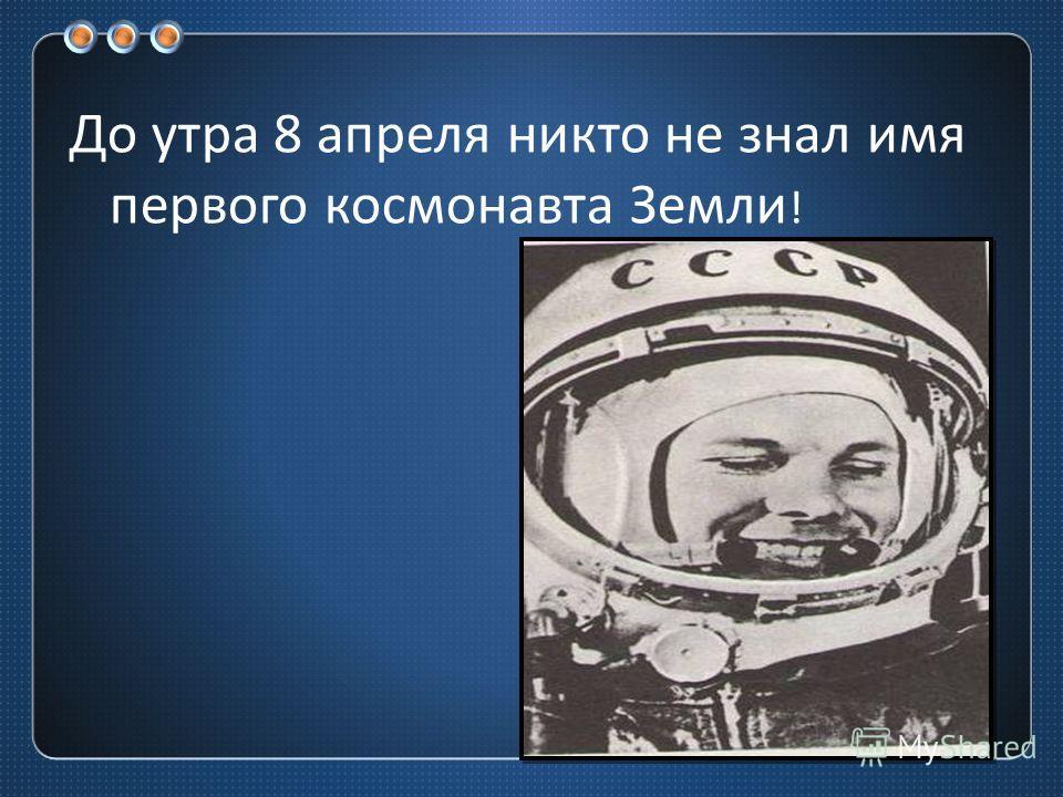 До утра 8 апреля никто не знал имя первого космонавта Земли !