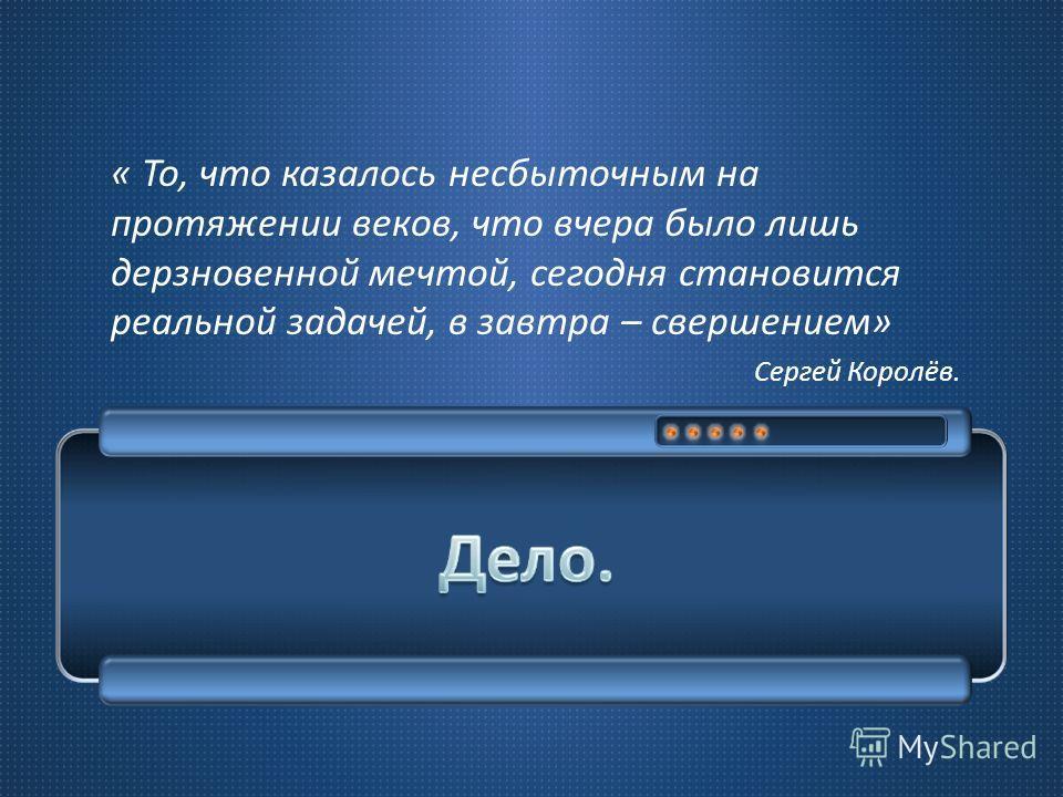 « То, что казалось несбыточным на протяжении веков, что вчера было лишь дерзновенной мечтой, сегодня становится реальной задачей, в завтра – свершением » Сергей Королёв.