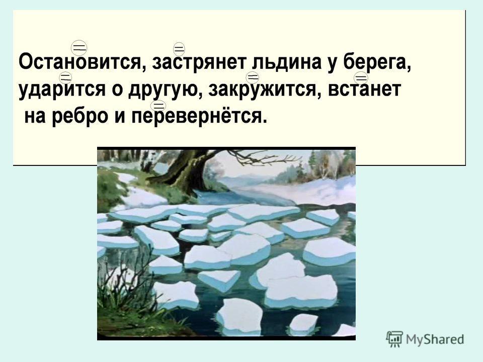Остановится, застрянет льдина у берега, ударится о другую, закружится, встанет на ребро и перевернётся.