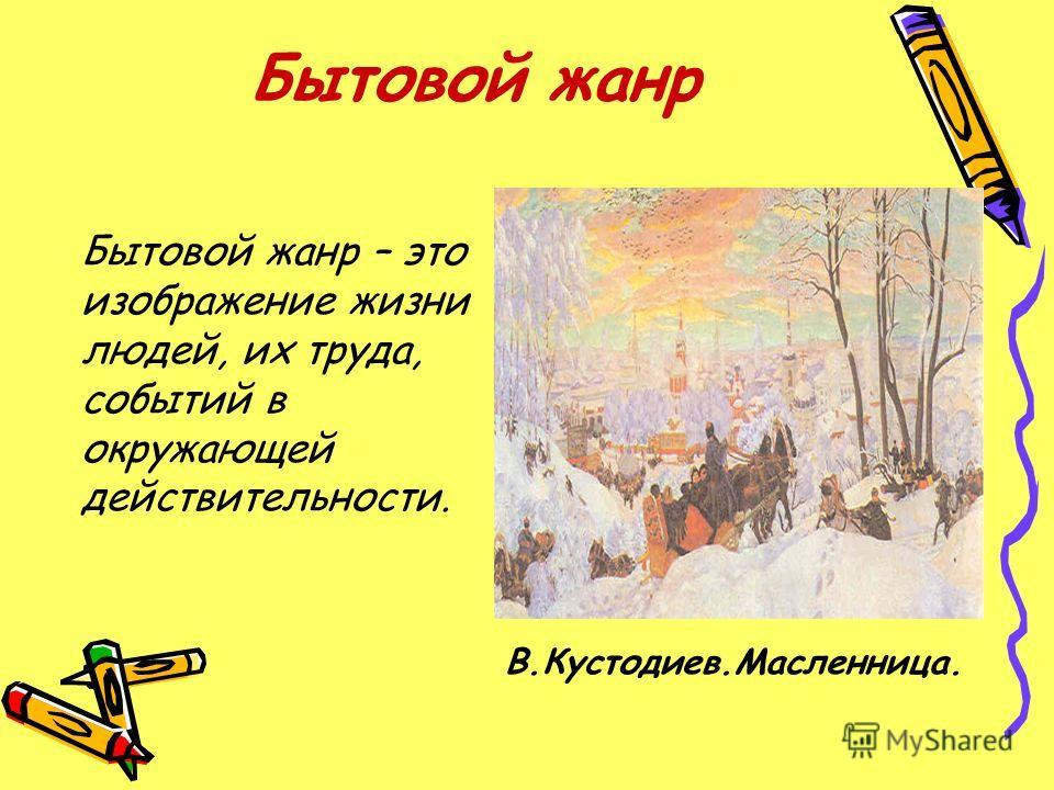 Бытовой жанр Бытовой жанр – это изображение жизни людей, их труда, событий в окружающей действительности. В.Кустодиев.Масленница.