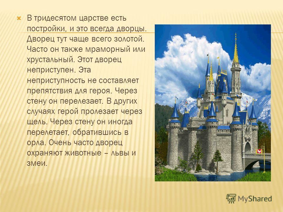 В тридесятом царстве есть постройки, и это всегда дворцы. Дворец тут чаще всего золотой. Часто он также мраморный или хрустальный. Этот дворец неприступен. Эта неприступность не составляет препятствия для героя. Через стену он перелезает. В других сл