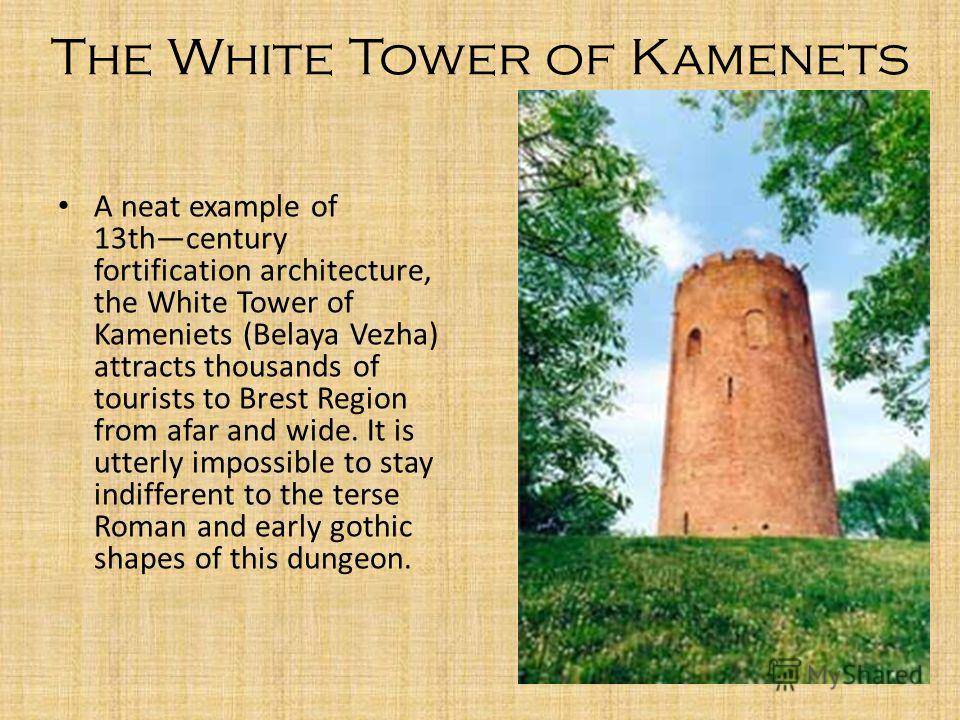 The White Tower of Kamenets A neat example of 13thcentury fortification architecture, the White Tower of Kameniets (Belaya Vezha) attracts thousands of tourists to Brest Region from afar and wide. It is utterly impossible to stay indifferent to the t