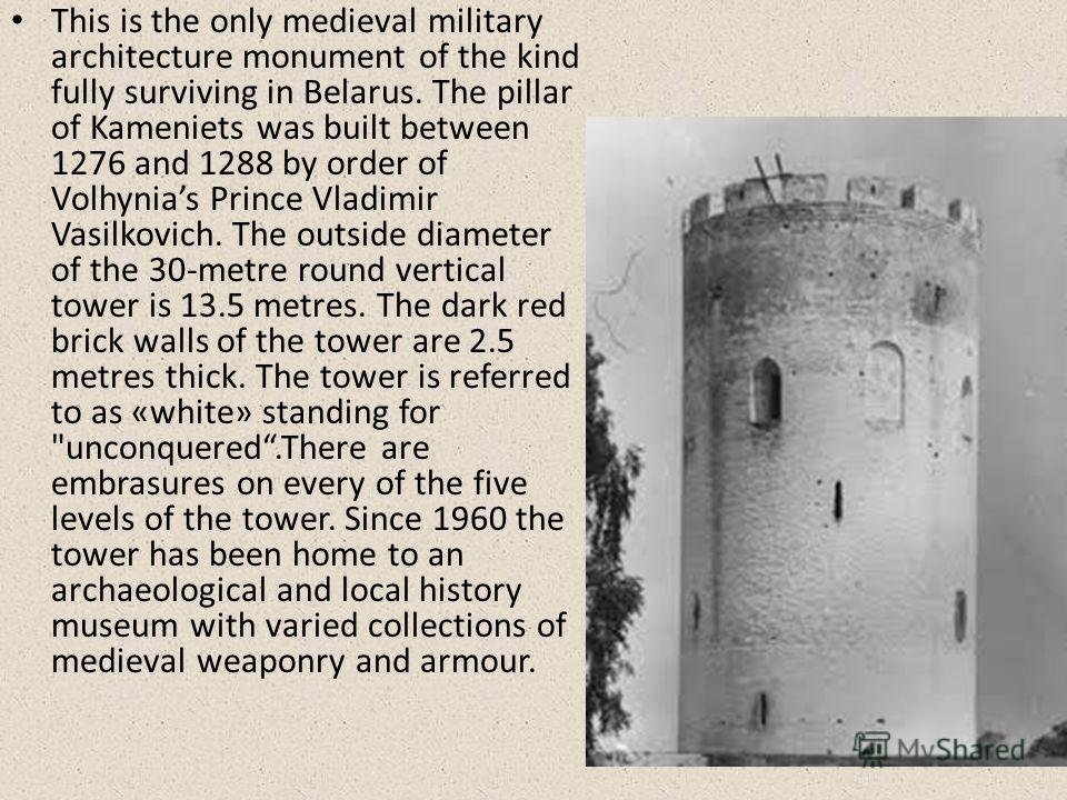 This is the only medieval military architecture monument of the kind fully surviving in Belarus. The pillar of Kameniets was built between 1276 and 1288 by order of Volhynias Prince Vladimir Vasilkovich. The outside diameter of the 30-metre round ver