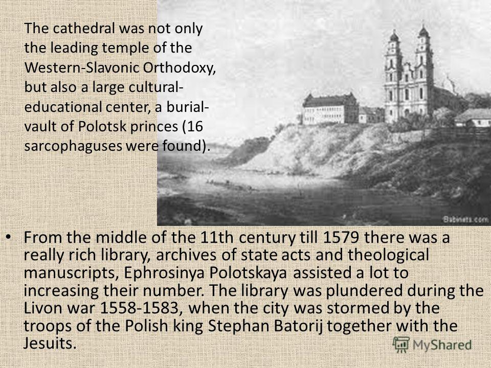 From the middle of the 11th century till 1579 there was a really rich library, archives of state acts and theological manuscripts, Ephrosinya Polotskaya assisted a lot to increasing their number. The library was plundered during the Livon war 1558-15