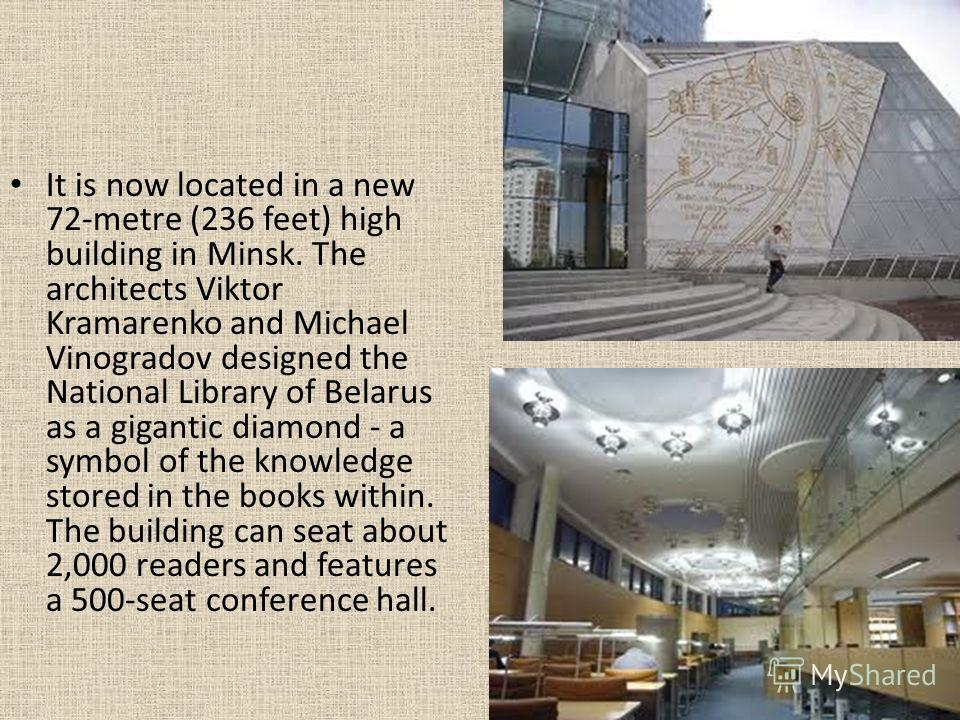 It is now located in a new 72-metre (236 feet) high building in Minsk. The architects Viktor Kramarenko and Michael Vinogradov designed the National Library of Belarus as a gigantic diamond - a symbol of the knowledge stored in the books within. The