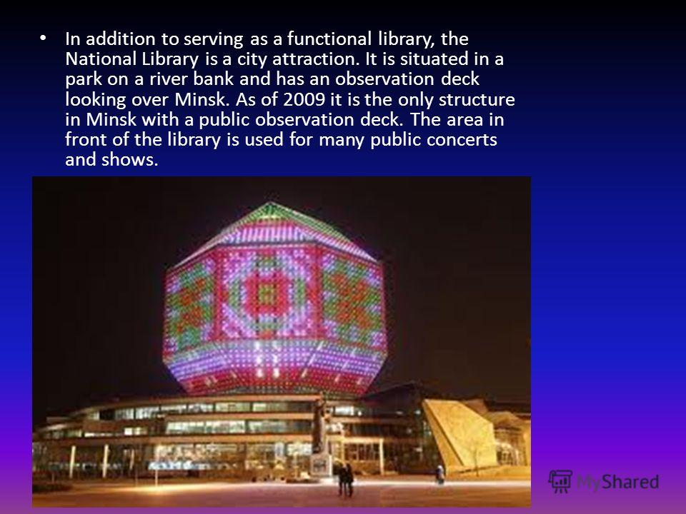 In addition to serving as a functional library, the National Library is a city attraction. It is situated in a park on a river bank and has an observation deck looking over Minsk. As of 2009 it is the only structure in Minsk with a public observation