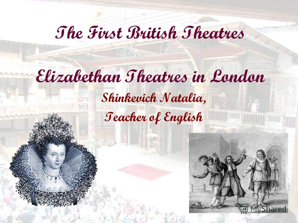 The First British Theatres Elizabethan Theatres in London Shinkevich Natalia, Teacher of English