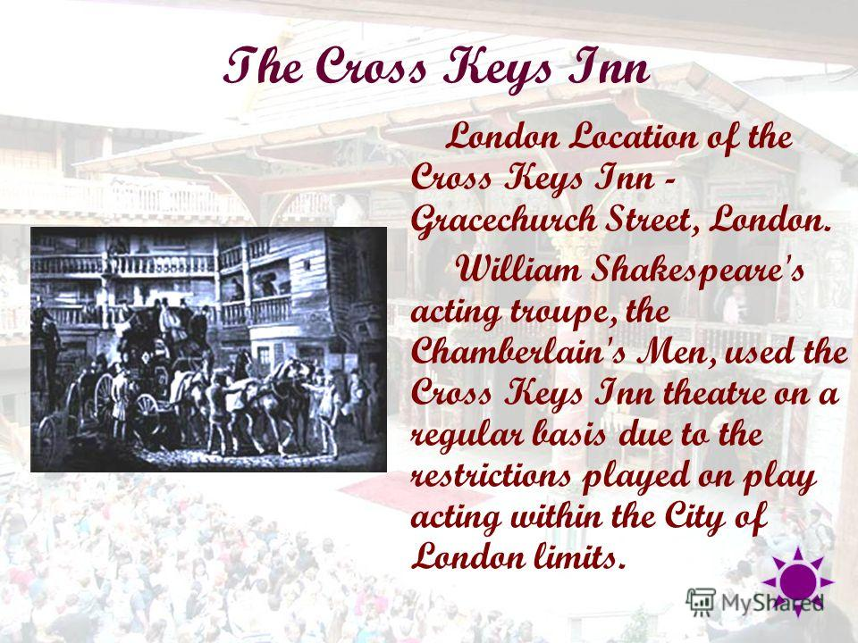 The Cross Keys Inn London Location of the Cross Keys Inn - Gracechurch Street, London. William Shakespeare's acting troupe, the Chamberlain's Men, used the Cross Keys Inn theatre on a regular basis due to the restrictions played on play acting within