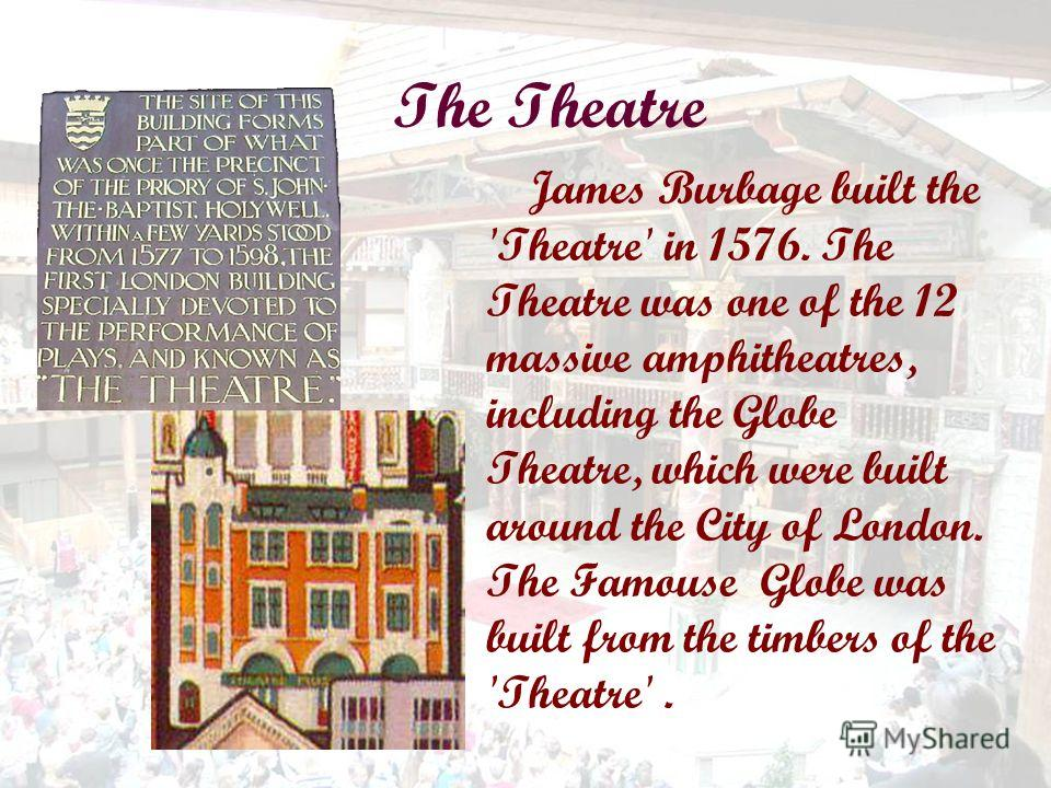 The Theatre James Burbage built the 'Theatre' in 1576. The Theatre was one of the 12 massive amphitheatres, including the Globe Theatre, which were built around the City of London. The Famouse Globe was built from the timbers of the 'Theatre'.