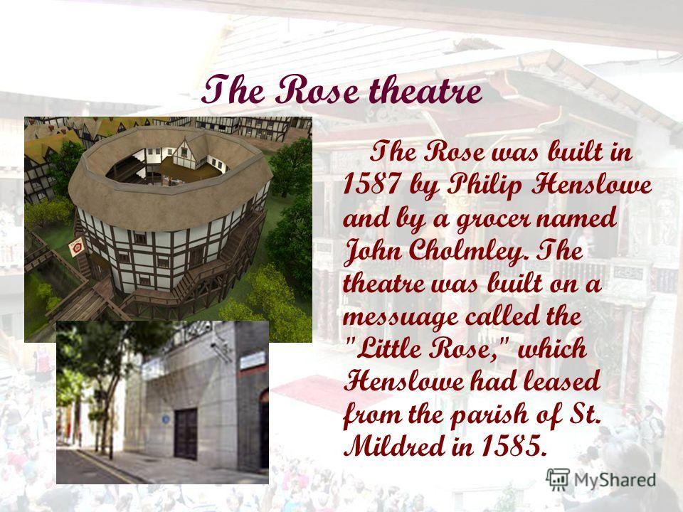 The Rose theatre The Rose was built in 1587 by Philip Henslowe and by a grocer named John Cholmley. The theatre was built on a messuage called the Little Rose, which Henslowe had leased from the parish of St. Mildred in 1585.