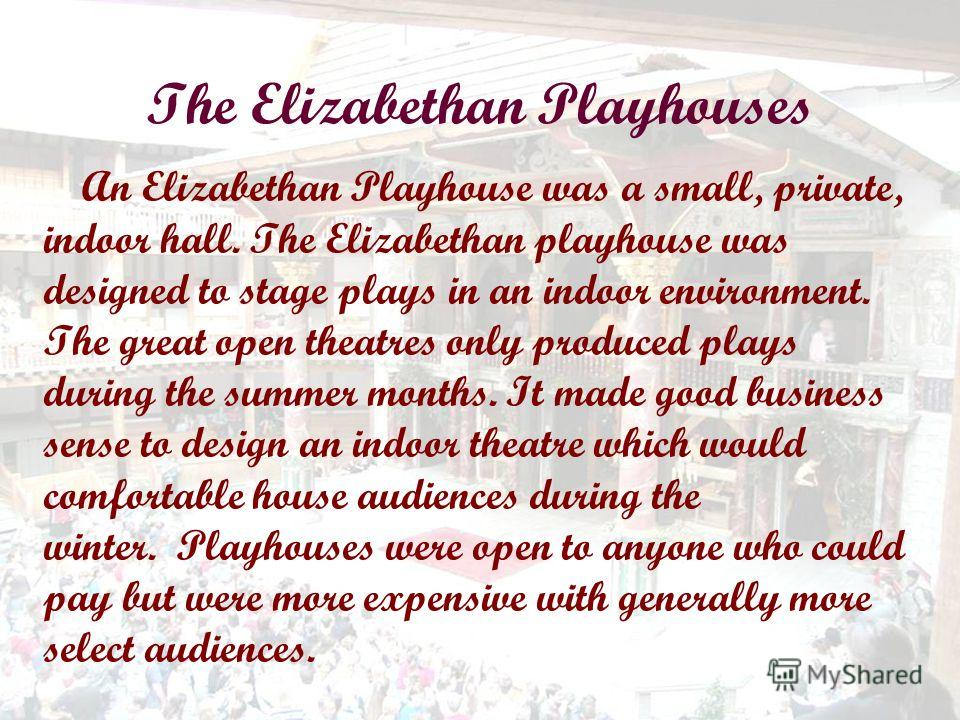 The Elizabethan Playhouses An Elizabethan Playhouse was a small, private, indoor hall. The Elizabethan playhouse was designed to stage plays in an indoor environment. The great open theatres only produced plays during the summer months. It made good