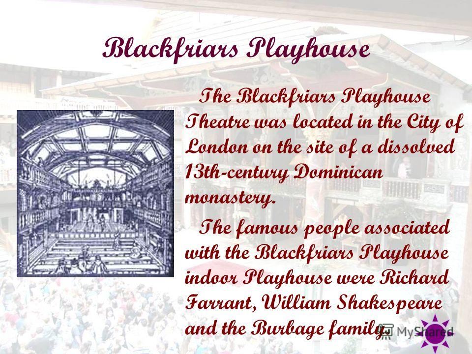 Blackfriars Playhouse The Blackfriars Playhouse Theatre was located in the City of London on the site of a dissolved 13th-century Dominican monastery. The famous people associated with the Blackfriars Playhouse indoor Playhouse were Richard Farrant,