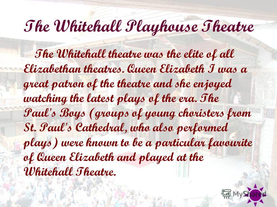 The Whitehall Playhouse Theatre The Whitehall theatre was the elite of all Elizabethan theatres. Queen Elizabeth I was a great patron of the theatre and she enjoyed watching the latest plays of the era. The Paul's Boys (groups of young choristers fro
