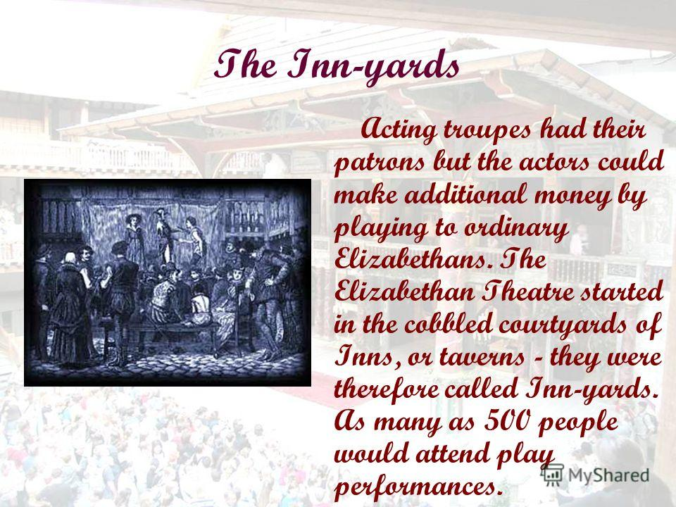 The Inn-yards Acting troupes had their patrons but the actors could make additional money by playing to ordinary Elizabethans. The Elizabethan Theatre started in the cobbled courtyards of Inns, or taverns - they were therefore called Inn-yards. As ma