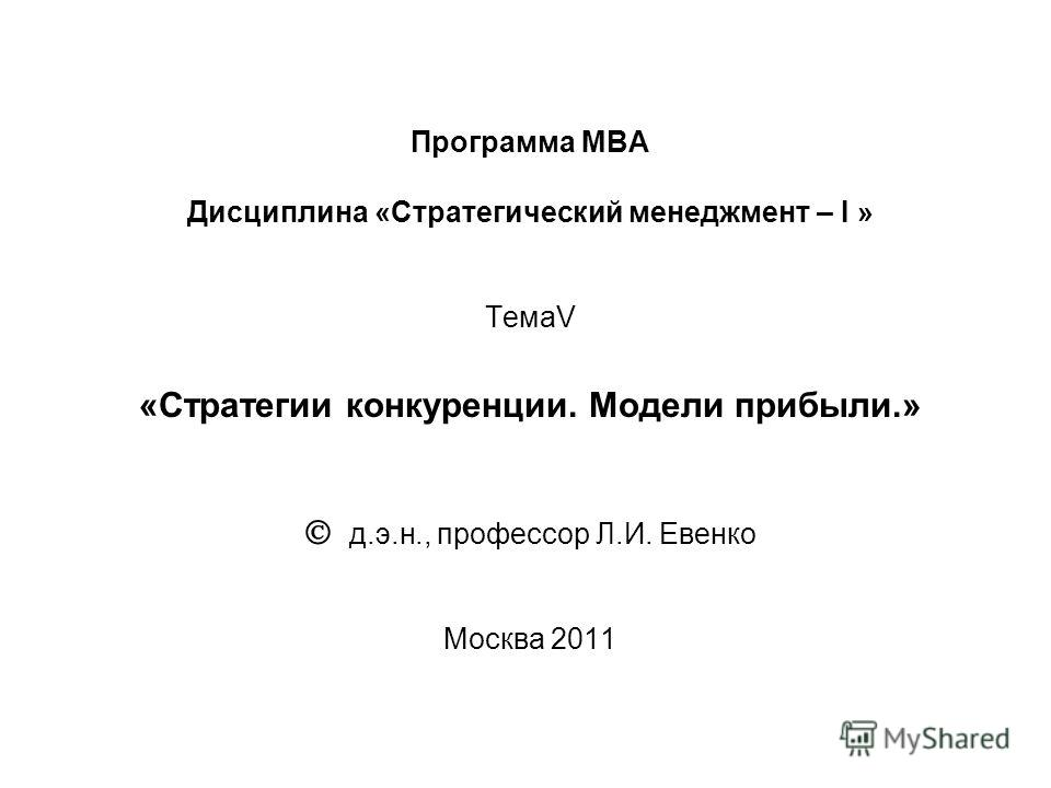 Программа МВА Дисциплина «Стратегический менеджмент – I » ТемаV «Стратегии конкуренции. Модели прибыли.» д.э.н., профессор Л.И. Евенко Москва 2011
