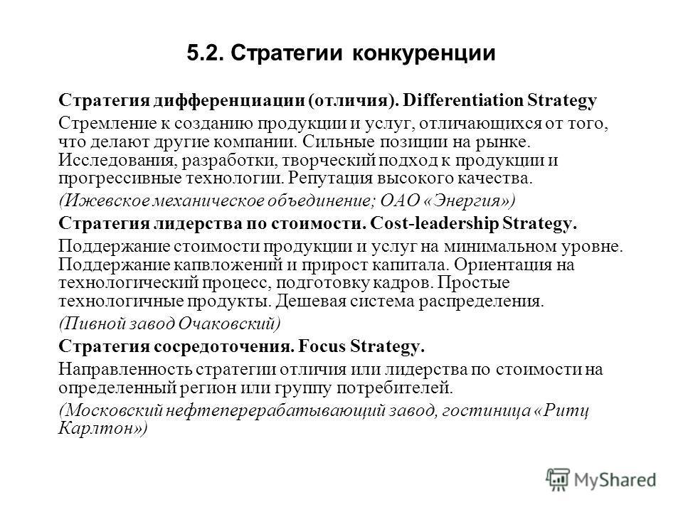 5.2. Стратегии конкуренции Стратегия дифференциации (отличия). Differentiation Strategy Стремление к созданию продукции и услуг, отличающихся от того, что делают другие компании. Сильные позиции на рынке. Исследования, разработки, творческий подход к