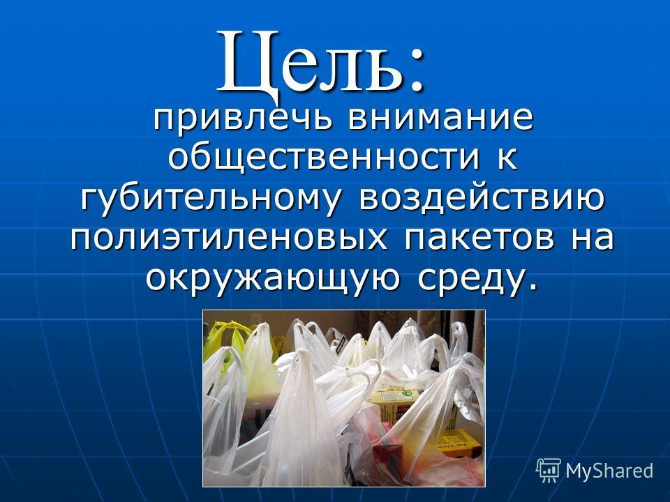 привлечь внимание общественности к губительному воздействию полиэтиленовых пакетов на окружающую среду. привлечь внимание общественности к губительному воздействию полиэтиленовых пакетов на окружающую среду.Цель: