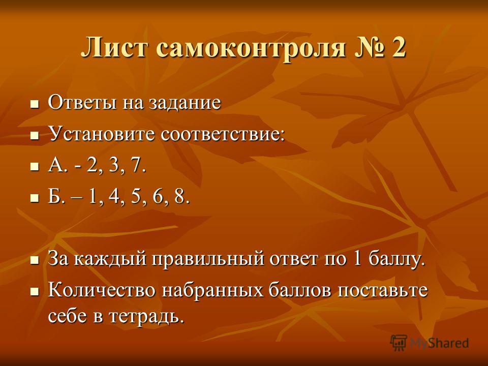 Лист самоконтроля 2 Ответы на задание Ответы на задание Установите соответствие: Установите соответствие: А. - 2, 3, 7. А. - 2, 3, 7. Б. – 1, 4, 5, 6, 8. Б. – 1, 4, 5, 6, 8. За каждый правильный ответ по 1 баллу. За каждый правильный ответ по 1 баллу