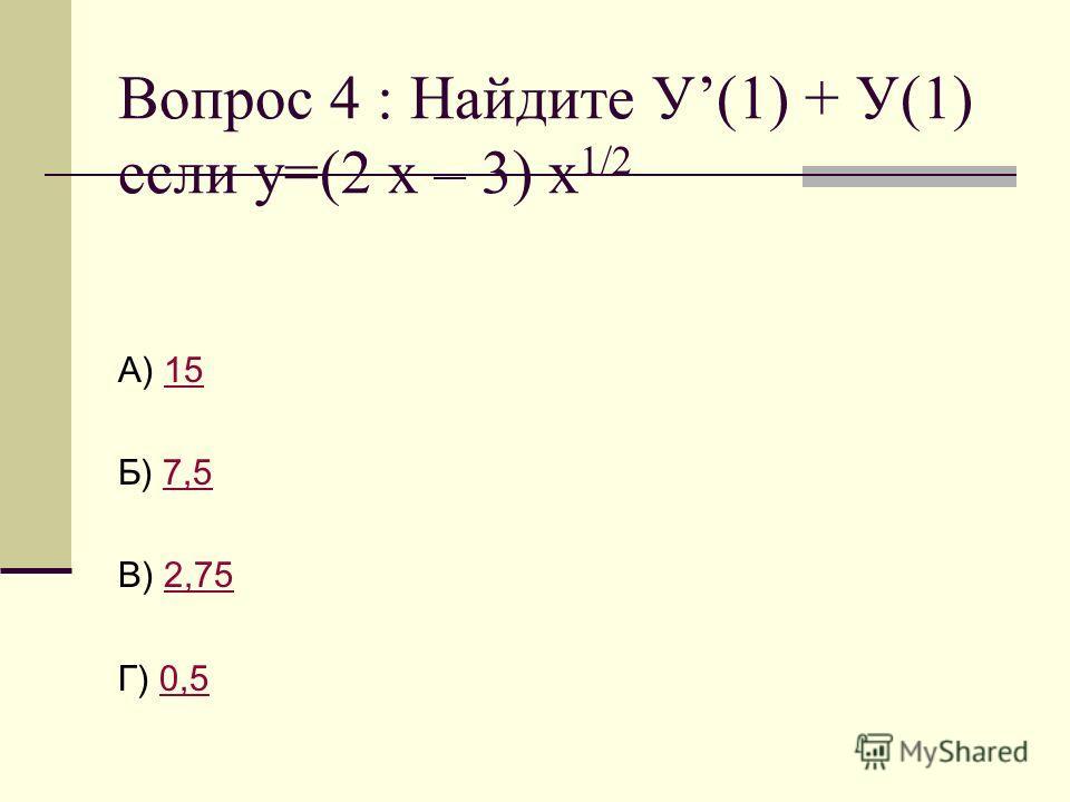 Вопрос 4 : Найдите У(1) + У(1) если у=(2 х – 3) х 1/2 А) 1515 Б) 7,57,5 В) 2,752,75 Г) 0,50,5