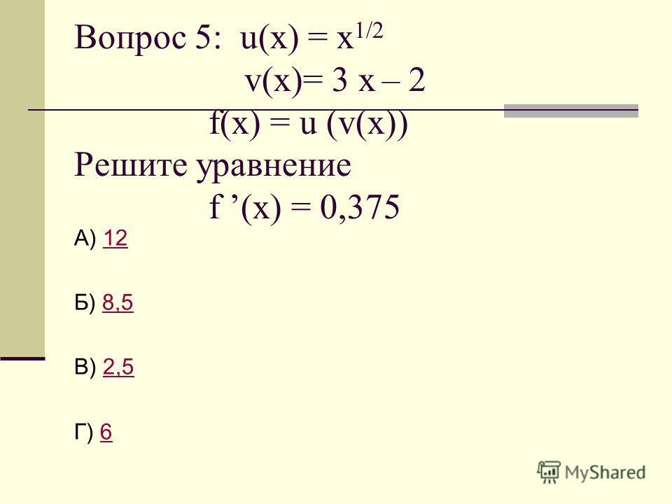 Вопрос 5: u(x) = х 1/2 v(x)= 3 х – 2 f(x) = u (v(x)) Решите уравнение f (x) = 0,375 А) 1212 Б) 8,58,5 В) 2,52,5 Г) 66