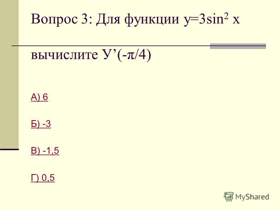 Вопрос 3: Для функции у=3sin 2 x вычислите У(-π/4) А) 6 Б) -3 В) -1,5 Г) 0,5