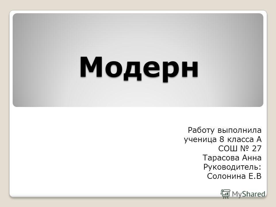 Модерн Работу выполнила ученица 8 класса А СОШ 27 Тарасова Анна Руководитель: Солонина Е.В