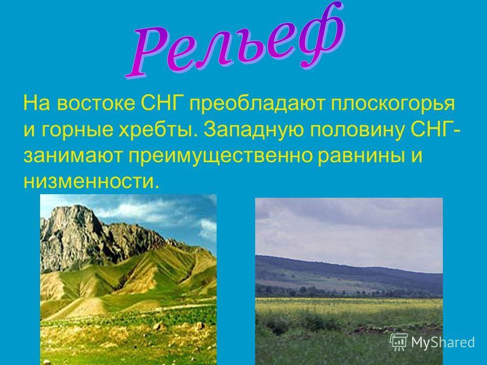 На востоке СНГ преобладают плоскогорья и горные хребты. Западную половину СНГ- занимают преимущественно равнины и низменности.
