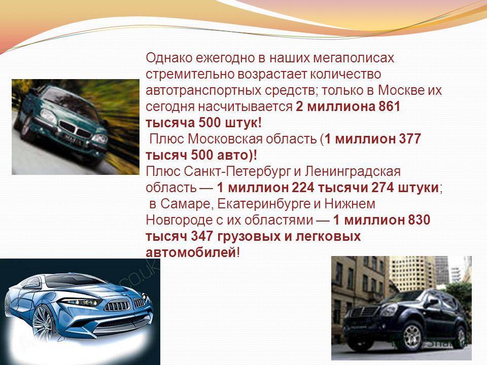 Однако ежегодно в наших мегаполисах стремительно возрастает количество автотранспортных средств; только в Москве их сегодня насчитывается 2 миллиона 861 тысяча 500 штук! Плюс Московская область (1 миллион 377 тысяч 500 авто)! Плюс Санкт-Петербург и Л