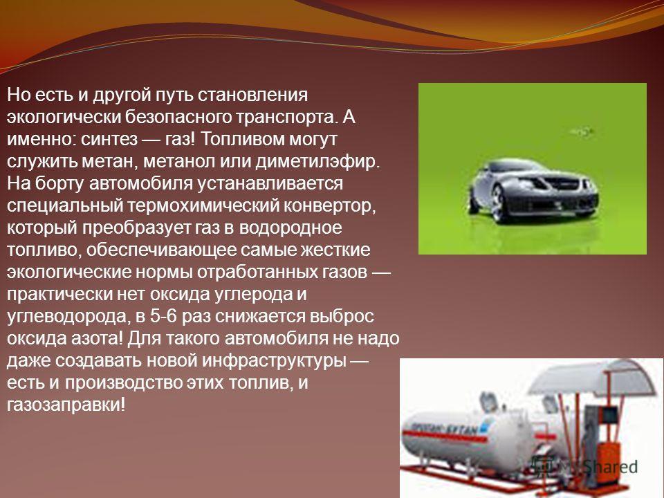 Но есть и другой путь становления экологически безопасного транспорта. А именно: синтез газ! Топливом могут служить метан, метанол или диметилэфир. На борту автомобиля устанавливается специальный термохимический конвертор, который преобразует газ в в