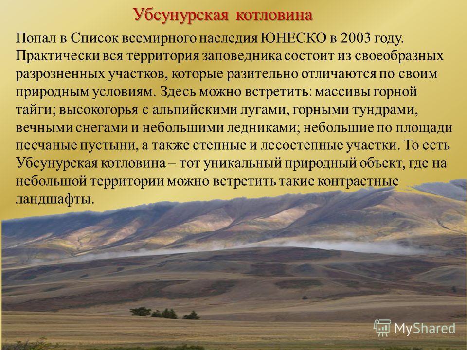 Убсунурская котловина Попал в Список всемирного наследия ЮНЕСКО в 2003 году. Практически вся территория заповедника состоит из своеобразных разрозненных участков, которые разительно отличаются по своим природным условиям. Здесь можно встретить: масси