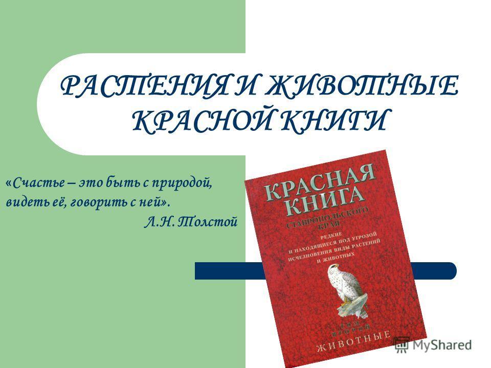 РАСТЕНИЯ И ЖИВОТНЫЕ КРАСНОЙ КНИГИ « Счастье – это быть с природой, видеть её, говорить с ней». Л.Н. Толстой