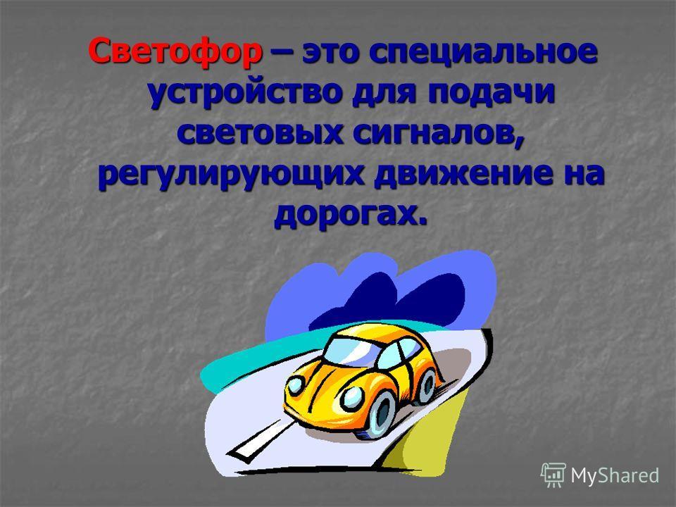 Светофор – это специальное устройство для подачи световых сигналов, регулирующих движение на дорогах. Светофор – это специальное устройство для подачи световых сигналов, регулирующих движение на дорогах.