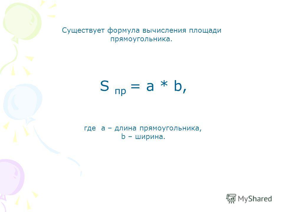 Площадь прямоугольника Чтобы найти площадь прямоугольника, измеряют его длину и ширину (в одинаковых единицах) и находят произведение полученных чисел. Чтобы найти площадь прямоугольника, надо его длину умножить на ширину.