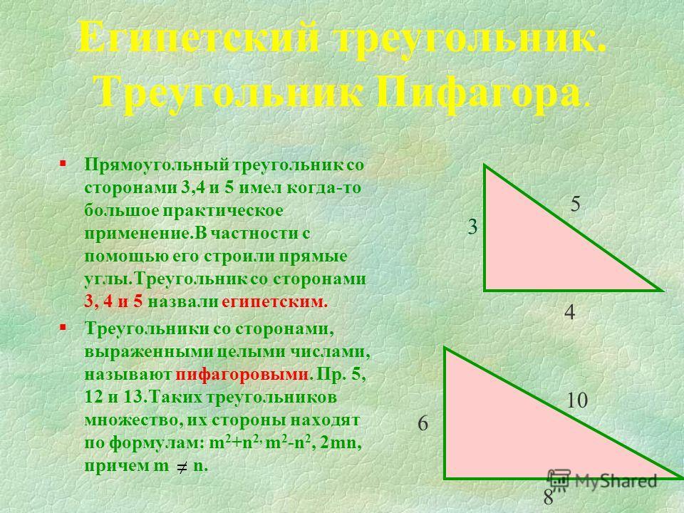 Египетский треугольник. Треугольник Пифагора. §Прямоугольный треугольник со сторонами 3,4 и 5 имел когда-то большое практическое применение.В частности с помощью его строили прямые углы.Треугольник со сторонами 3, 4 и 5 назвали египетским. §Треугольн