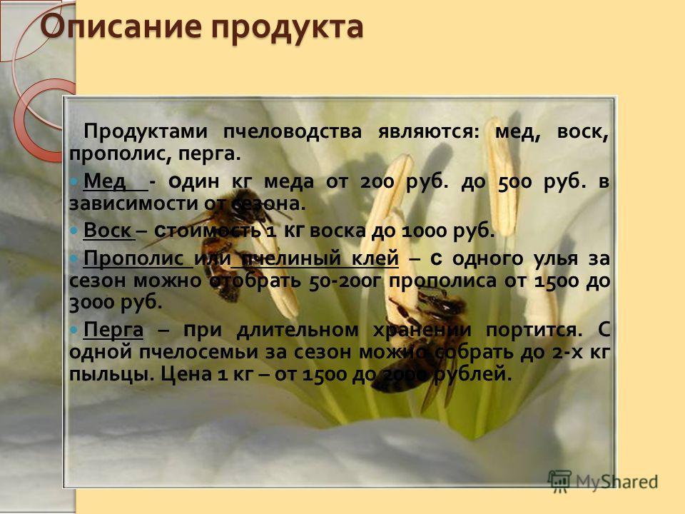 Описание продукта Продуктами пчеловодства являются : мед, воск, прополис, перга. Мед - о дин кг меда от 200 руб. до 500 руб. в зависимости от сезона. Воск – с тоимость 1 кг воска до 1000 руб. Прополис или пчелиный клей – с одного улья за сезон можно