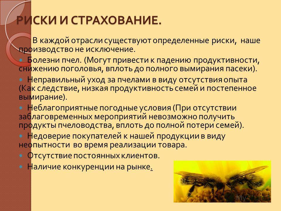 РИСКИ И СТРАХОВАНИЕ. В каждой отрасли существуют определенные риски, наше производство не исключение. Болезни пчел. ( Могут привести к падению продуктивности, снижению поголовья, вплоть до полного вымирания пасеки ). Неправильный уход за пчелами в ви
