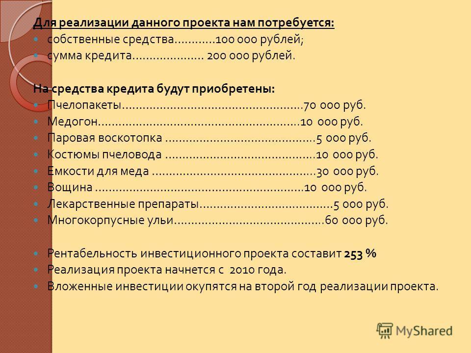 Для реализации данного проекта нам потребуется : собственные средства …………100 000 рублей ; сумма кредита ………………… 200 000 рублей. На средства кредита будут приобретены : Пчелопакеты ……………………………………………..70 000 руб. Медогон …………………………………………………..10 000 ру