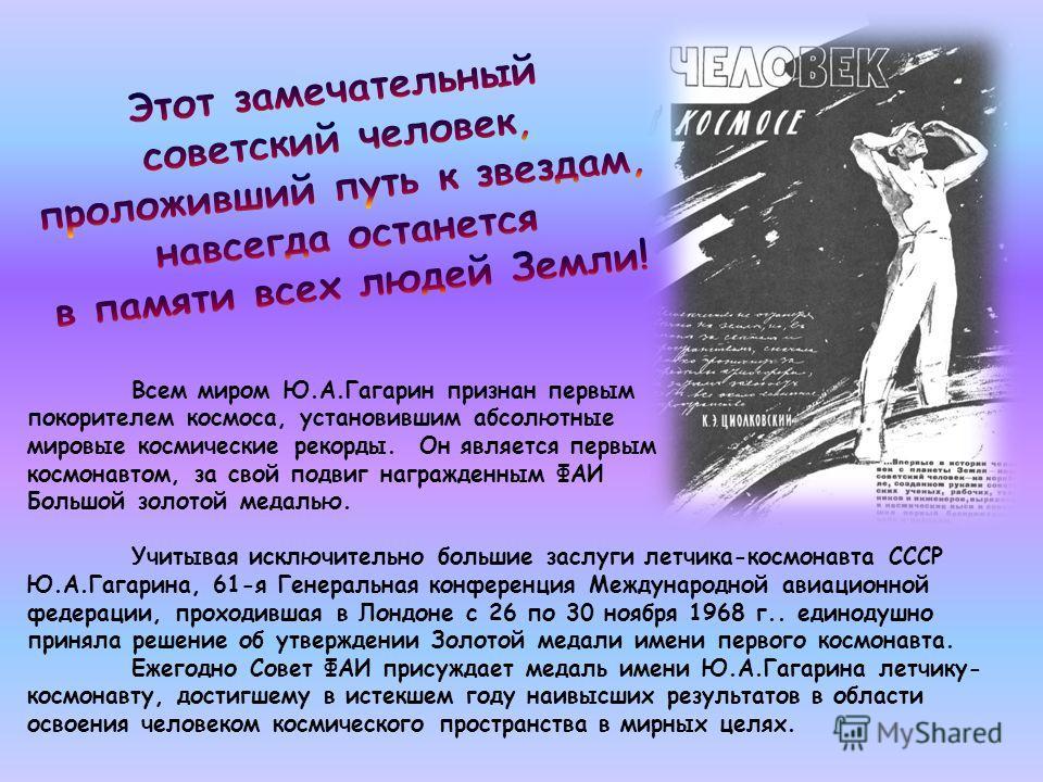 Всем миром Ю.А.Гагарин признан первым покорителем космоса, установившим абсолютные мировые космические рекорды. Он является первым космонавтом, за свой подвиг награжденным ФАИ Большой золотой медалью. Учитывая исключительно большие заслуги летчика-ко
