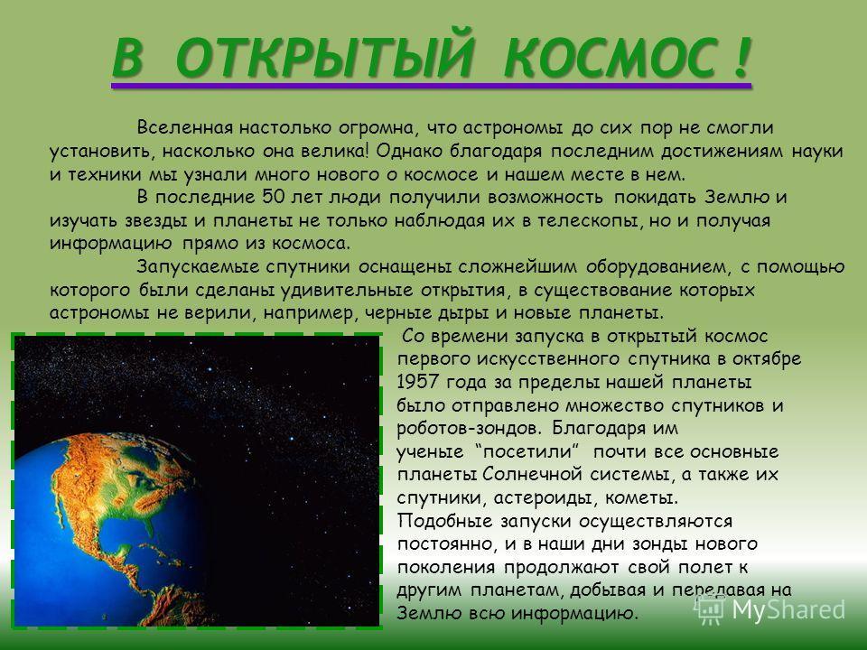 В ОТКРЫТЫЙ КОСМОС ! Вселенная настолько огромна, что астрономы до сих пор не смогли установить, насколько она велика! Однако благодаря последним достижениям науки и техники мы узнали много нового о космосе и нашем месте в нем. В последние 50 лет люди