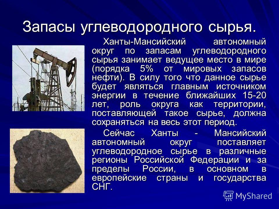 Запасы углеводородного сырья. Ханты-Мансийский автономный округ по запасам углеводородного сырья занимает ведущее место в мире (порядка 5% от мировых запасов нефти). В силу того что данное сырье будет являться главным источником энергии в течение бли